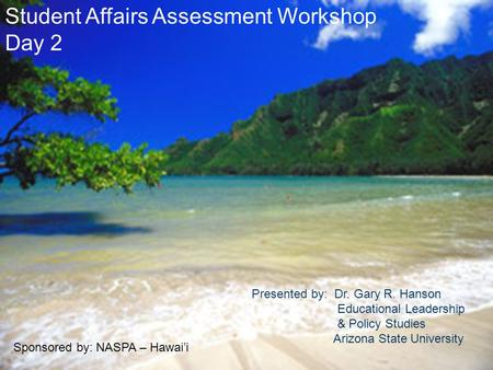 Student Affairs Assessment Workshop Day 2 Presented by: Dr. Gary R. Hanson Educational Leadership & Policy Studies Arizona State University Sponsored by:
