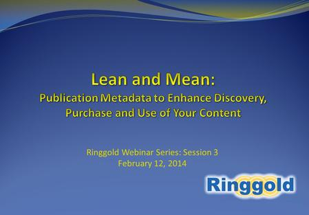 Ringgold Webinar Series: Session 3 February 12, 2014.