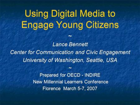 Using Digital Media to Engage Young Citizens ~ Lance Bennett Center for Communication and Civic Engagement University of Washington, Seattle, USA ~ Prepared.