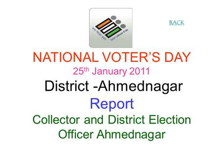 NATIONAL VOTERS DAY 25 th January 2011 District -Ahmednagar Report Collector and District Election Officer Ahmednagar BACK.