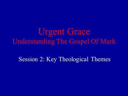 Urgent Grace Understanding The Gospel Of Mark Session 2: Key Theological Themes.