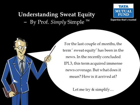For the last couple of months, the term sweat equity has been in the news. In the recently concluded IPL3, this term acquired immense news coverage. But.