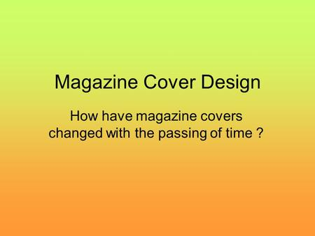 Magazine Cover Design How have magazine covers changed with the passing of time ?