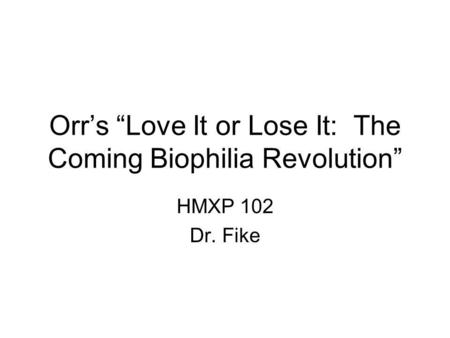 Orrs Love It or Lose It: The Coming Biophilia Revolution HMXP 102 Dr. Fike.