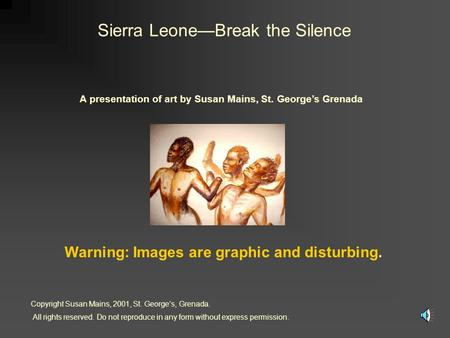 Sierra LeoneBreak the Silence A presentation of art by Susan Mains, St. Georges Grenada Warning: Images are graphic and disturbing. Copyright Susan Mains,