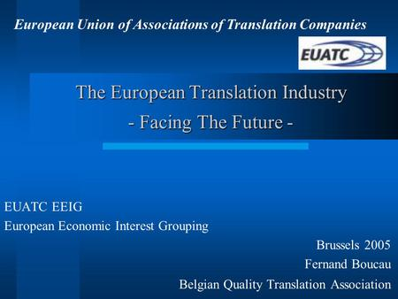 The European Translation Industry - Facing The Future - EUATC EEIG European Economic Interest Grouping Brussels 2005 Fernand Boucau Belgian Quality Translation.