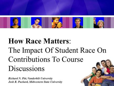 How Race Matters: The Impact Of Student Race On Contributions To Course Discussions Richard N. Pitt, Vanderbilt University Josh R. Packard, Midwestern.