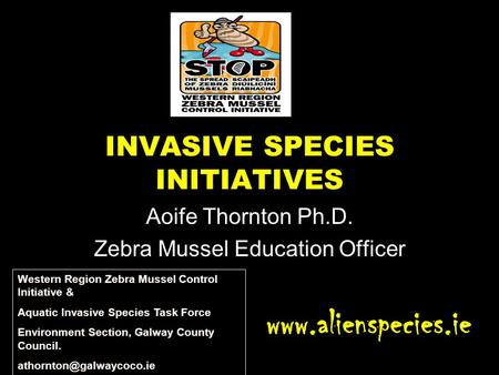 INVASIVE SPECIES INITIATIVES Aoife Thornton Ph.D. Zebra Mussel Education Officer www.alienspecies.ie Western Region Zebra Mussel Control Initiative & Aquatic.