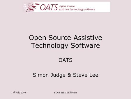 15 th July 2005FLOSSIE Conference Open Source Assistive Technology Software OATS Simon Judge & Steve Lee.