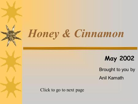 Honey & Cinnamon May 2002 Brought to you by Anil Kamath Click to go to next page.