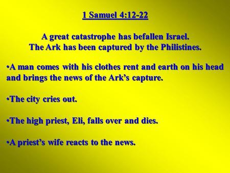 1 Samuel 4:12-22 A great catastrophe has befallen Israel. The Ark has been captured by the Philistines. A man comes with his clothes rent and earth on.