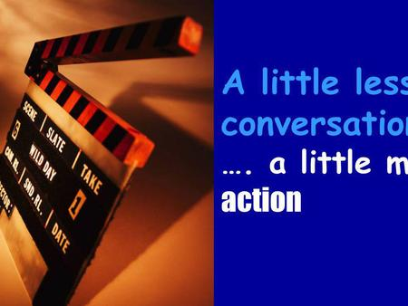 A little less conversation …. a little more action.
