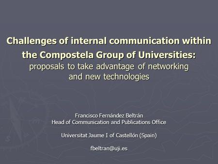 Challenges of internal communication within the Compostela Group of Universities: proposals to take advantage of networking and new technologies Francisco.