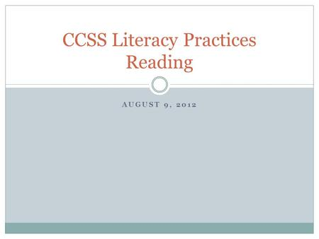 AUGUST 9, 2012 CCSS Literacy Practices Reading. Lets get started… Yesterday, you worked with the CCSS Literacy Standards in the afternoon… How do you.