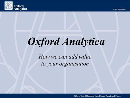 Offices: United Kingdom, United States, Canada and France Oxford Analytica How we can add value to your organisation.