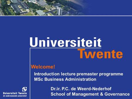 Welcome! Introduction lecture premaster programme MSc Business Administration Dr.ir. P.C. de Weerd-Nederhof School of Management & Governance.