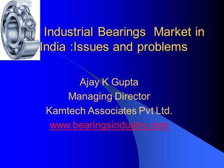 Industrial Bearings Market in India :Issues and problems Ajay K Gupta Managing Director Kamtech Associates Pvt Ltd. www.bearingsindustry.com.