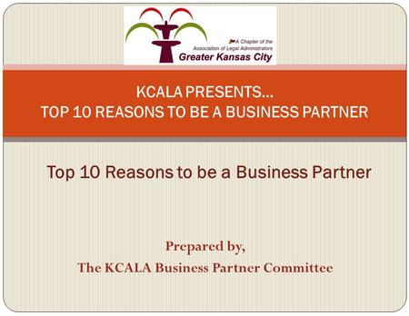 Prepared by, The KCALA Business Partner Committee KCALA PRESENTS… TOP 10 REASONS TO BE A BUSINESS PARTNER Top 10 Reasons to be a Business Partner.