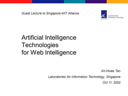 Ah-Hwee Tan Laboratories for Information Technology, Singapore Oct 11, 2002 Guest Lecture to Singapore-MIT Alliance Artificial Intelligence Technologies.