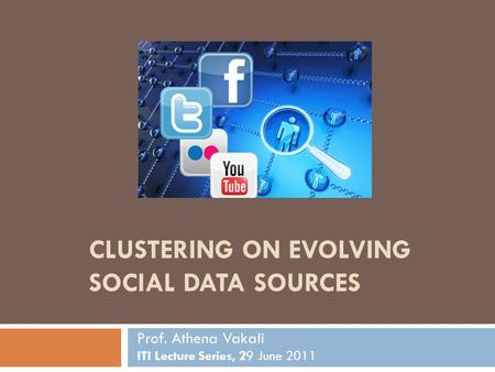 CLUSTERING ON EVOLVING SOCIAL DATA SOURCES Prof. Athena Vakali ITI Lecture Series, 29 June 2011.