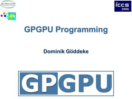 GPGPU Programming Dominik G ö ddeke. 2Overview Choices in GPGPU programming Illustrated CPU vs. GPU step by step example GPU kernels in detail.