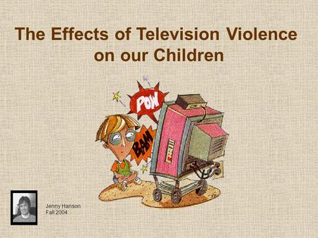 The Effects of Television Violence on our Children Jenny Hanson Fall 2004.