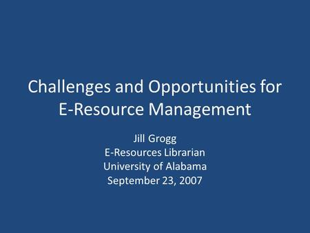 Challenges and Opportunities for E-Resource Management Jill Grogg E-Resources Librarian University of Alabama September 23, 2007.