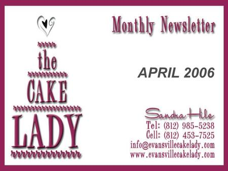APRIL 2006. Greetings from The Cake Lady! Welcome to the first edition of our monthly newsletter! My mission is to provide helpful hints for you creative.