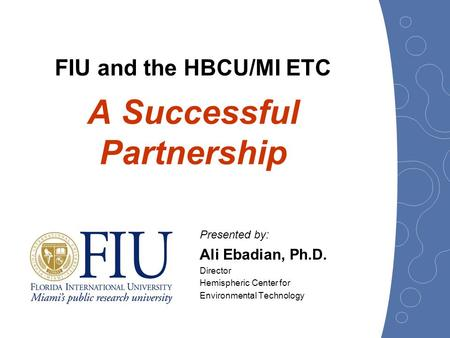 Presented by: Ali Ebadian, Ph.D. Director Hemispheric Center for Environmental Technology FIU and the HBCU/MI ETC A Successful Partnership.