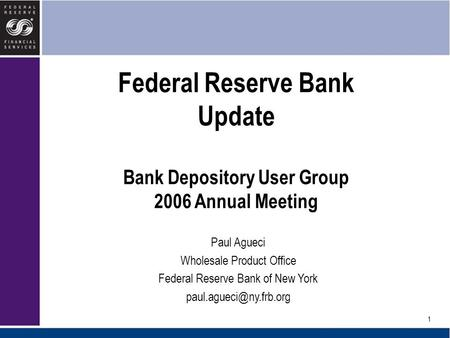 1 Federal Reserve Bank Update Bank Depository User Group 2006 Annual Meeting Paul Agueci Wholesale Product Office Federal Reserve Bank of New York