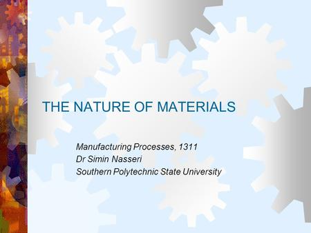 THE NATURE OF MATERIALS Manufacturing Processes, 1311 Dr Simin Nasseri Southern Polytechnic State University.