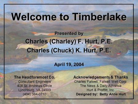 Welcome to Timberlake Presented by Charles (Charley) F. Hurt, P.E. Charles (Chuck) K. Hurt, P.E. April 19, 2004 Acknowledgements & Thanks Charles Falwell,