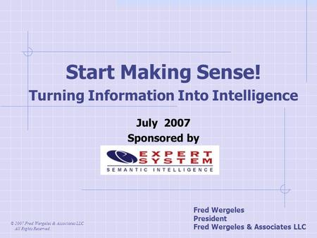 Start Making Sense! Turning Information Into Intelligence July 2007 Sponsored by © 2007 Fred Wergeles & Associates LLC All Rights Reserved. Fred Wergeles.