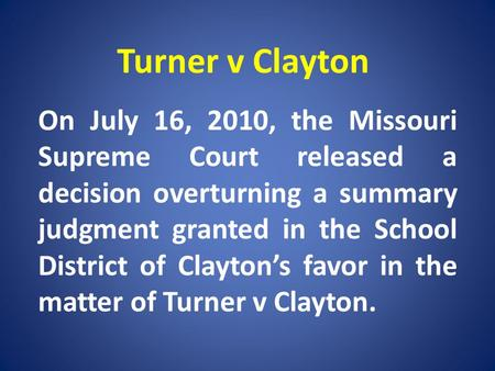 Turner v Clayton On July 16, 2010, the Missouri Supreme Court released a decision overturning a summary judgment granted in the School District of Claytons.