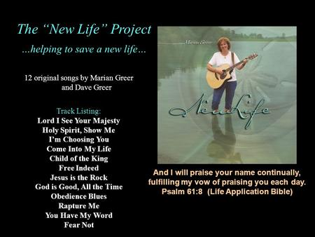 And I will praise your name continually, fulfilling my vow of praising you each day. Psalm 61:8 (Life Application Bible) 12 original songs by Marian Greer.