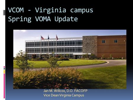 VCOM - Virginia campus Spring VOMA Update Jan M. Willcox, D.O. FACOFP Vice Dean Virginia Campus.