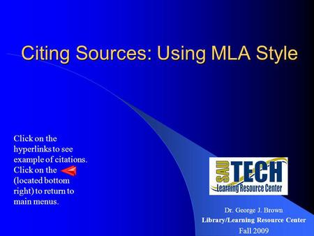 Citing Sources: Using MLA Style Citing Sources: Using MLA Style Dr. George J. Brown Library/Learning Resource Center Fall 2009 Click on the hyperlinks.