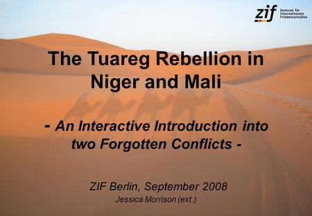 The Tuareg Rebellion in Niger and Mali - An Interactive Introduction into two Forgotten Conflicts - ZIF Berlin, September 2008 Jessica Morrison (ext.)