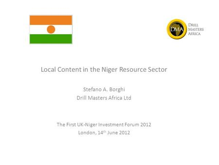 Local Content in the Niger Resource Sector Stefano A. Borghi Drill Masters Africa Ltd The First UK-Niger Investment Forum 2012 London, 14 th June 2012.
