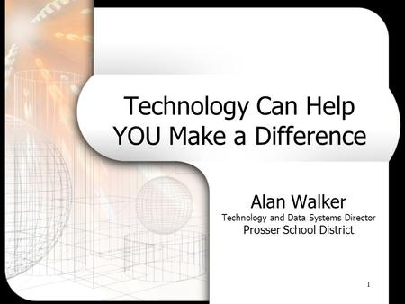1 Technology Can Help YOU Make a Difference Alan Walker Technology and Data Systems Director Prosser School District.
