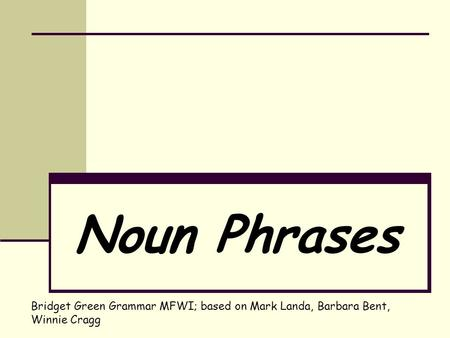 Noun Phrases Bridget Green Grammar MFWI; based on Mark Landa, Barbara Bent, Winnie Cragg.