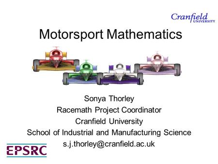 Motorsport Mathematics Sonya Thorley Racemath Project Coordinator Cranfield University School of Industrial and Manufacturing Science