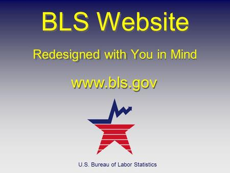 Redesigned with You in Mind BLS Website Redesigned with You in Mind www.bls.gov U.S. Bureau of Labor Statistics.