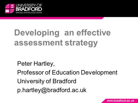 Developing an effective assessment strategy Peter Hartley, Professor of Education Development University of Bradford