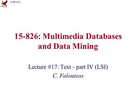 CMU SCS 15-826: Multimedia Databases and Data Mining Lecture #17: Text - part IV (LSI) C. Faloutsos.