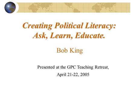Creating Political Literacy: Ask, Learn, Educate. Presented at the GPC Teaching Retreat, April 21-22, 2005 Bob King.