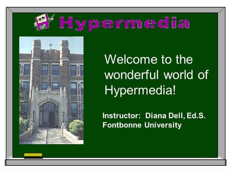 Welcome to the wonderful world of Hypermedia! Instructor: Diana Dell, Ed.S. Fontbonne University.