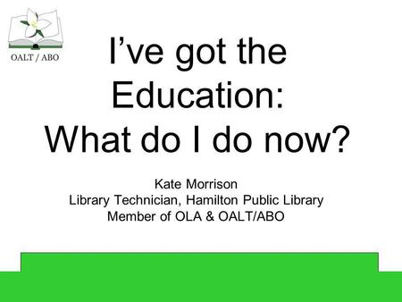 Ive got the Education: What do I do now? Kate Morrison Library Technician, Hamilton Public Library Member of OLA & OALT/ABO.