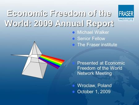 Economic Freedom of the World: 2009 Annual Report Michael Walker Senior Fellow The Fraser institute Presented at Economic Freedom of the World Network.