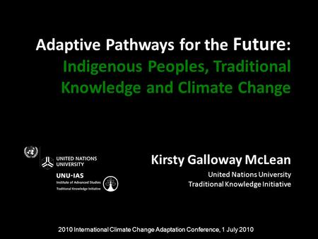 Adaptive Pathways for the Future : Indigenous Peoples, Traditional Knowledge and Climate Change Kirsty Galloway McLean United Nations University Traditional.